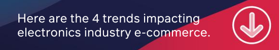 Here are the 4 trends impacting electronics industry e-commerce.